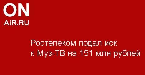 Ростелеком подал иск к Муз-ТВ на 151 млн рублей - Новости радио OnAir.ru